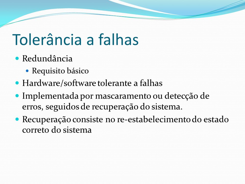 Tolerância a falhas Redundância Requisito básico Hardware/software tolerante a falhas Implementada por mascaramento ou detecção de erros, seguidos de