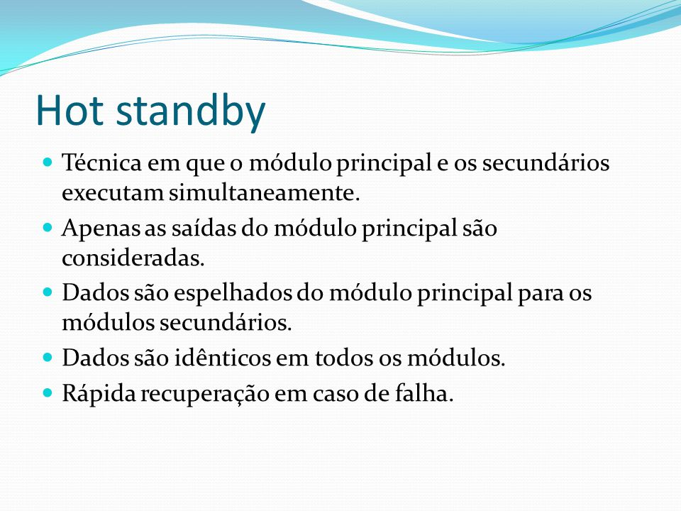 Hot standby Técnica em que o módulo principal e os secundários executam simultaneamente. Apenas as saídas do módulo principal são consideradas. Dados
