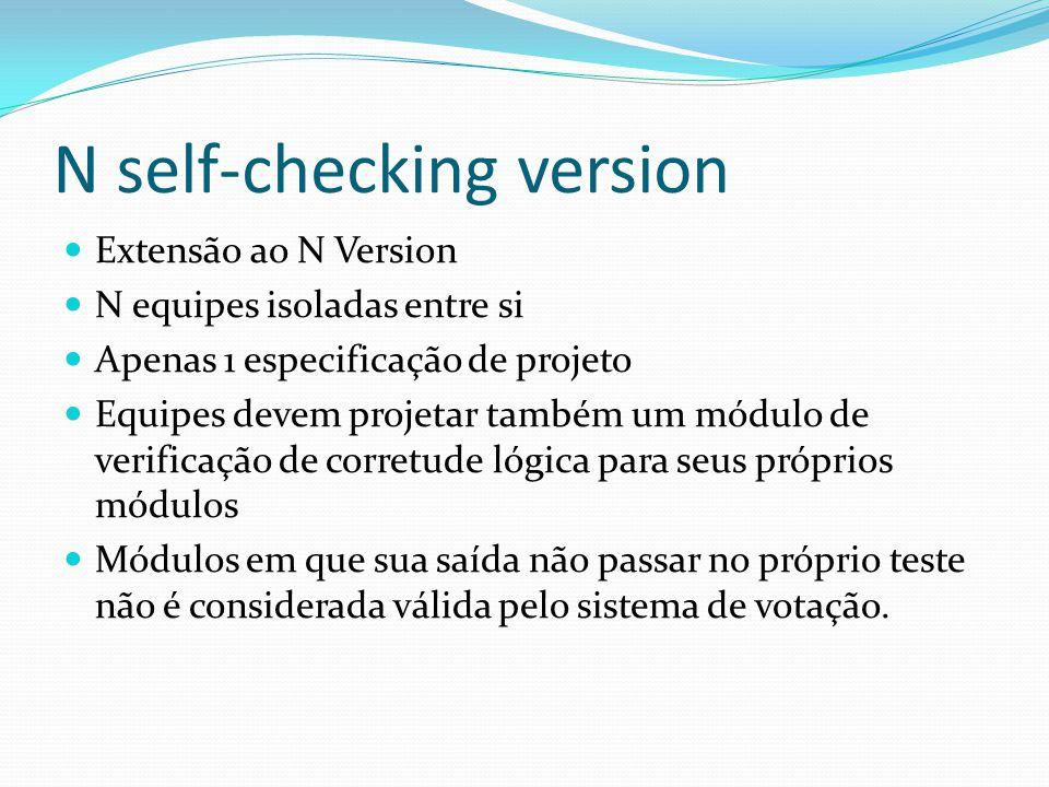 N self-checking version Extensão ao N Version N equipes isoladas entre si Apenas 1 especificação de projeto Equipes devem projetar também um módulo de