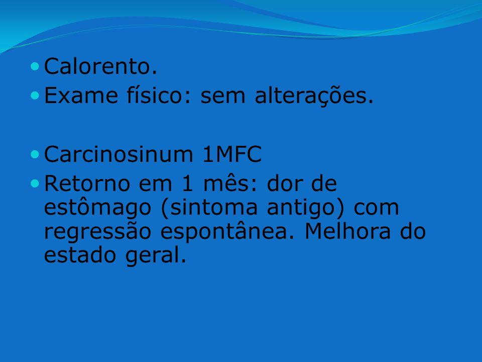 Calorento. Exame físico: sem alterações. Carcinosinum 1MFC Retorno em 1 mês: dor de estômago (sintoma antigo) com regressão espontânea. Melhora do est
