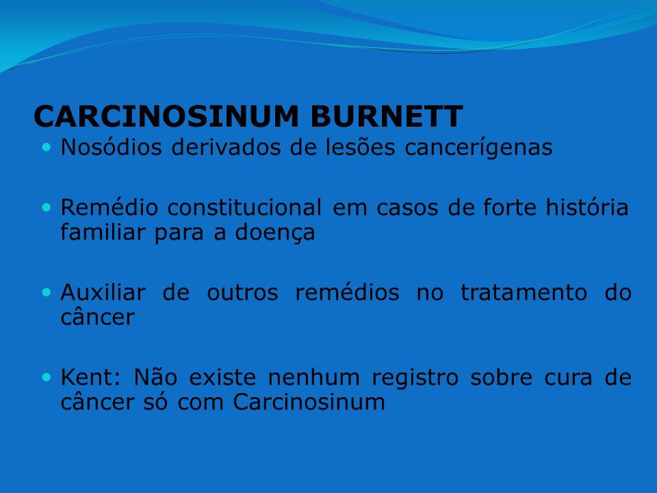 CARCINOSINUM BURNETT Nosódios derivados de lesões cancerígenas Remédio constitucional em casos de forte história familiar para a doença Auxiliar de ou