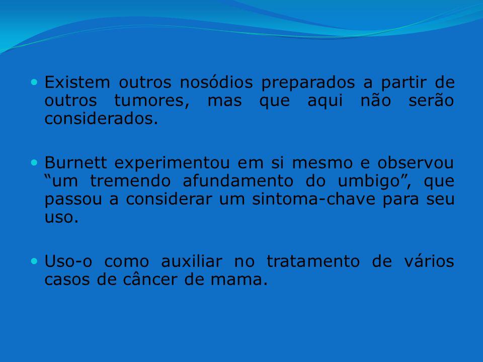 Existem outros nosódios preparados a partir de outros tumores, mas que aqui não serão considerados. Burnett experimentou em si mesmo e observou um tre