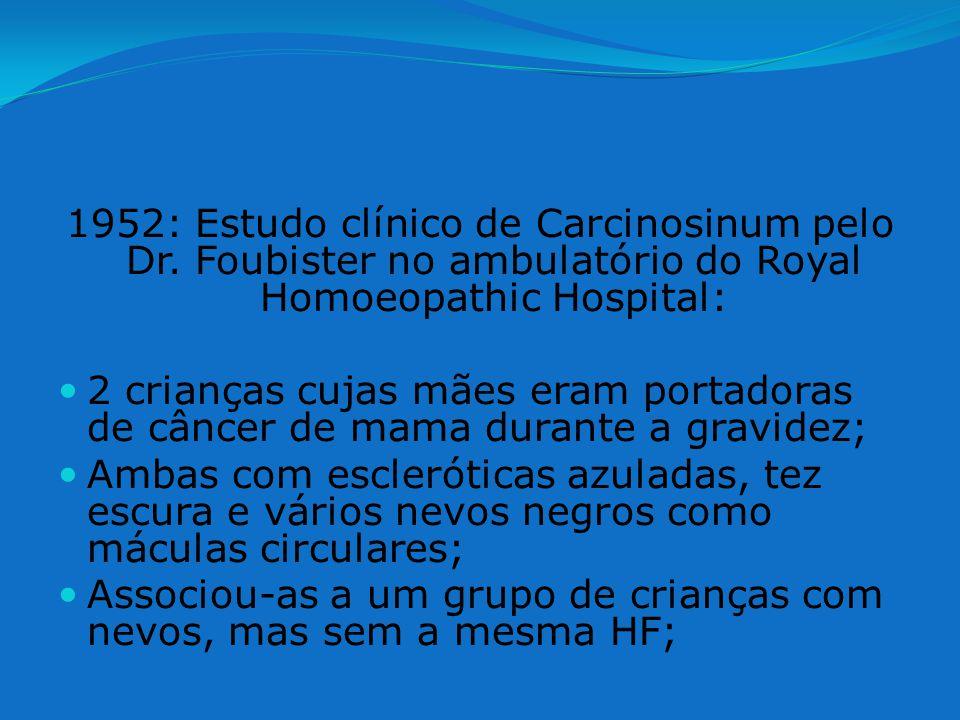 1952: Estudo clínico de Carcinosinum pelo Dr. Foubister no ambulatório do Royal Homoeopathic Hospital: 2 crianças cujas mães eram portadoras de câncer