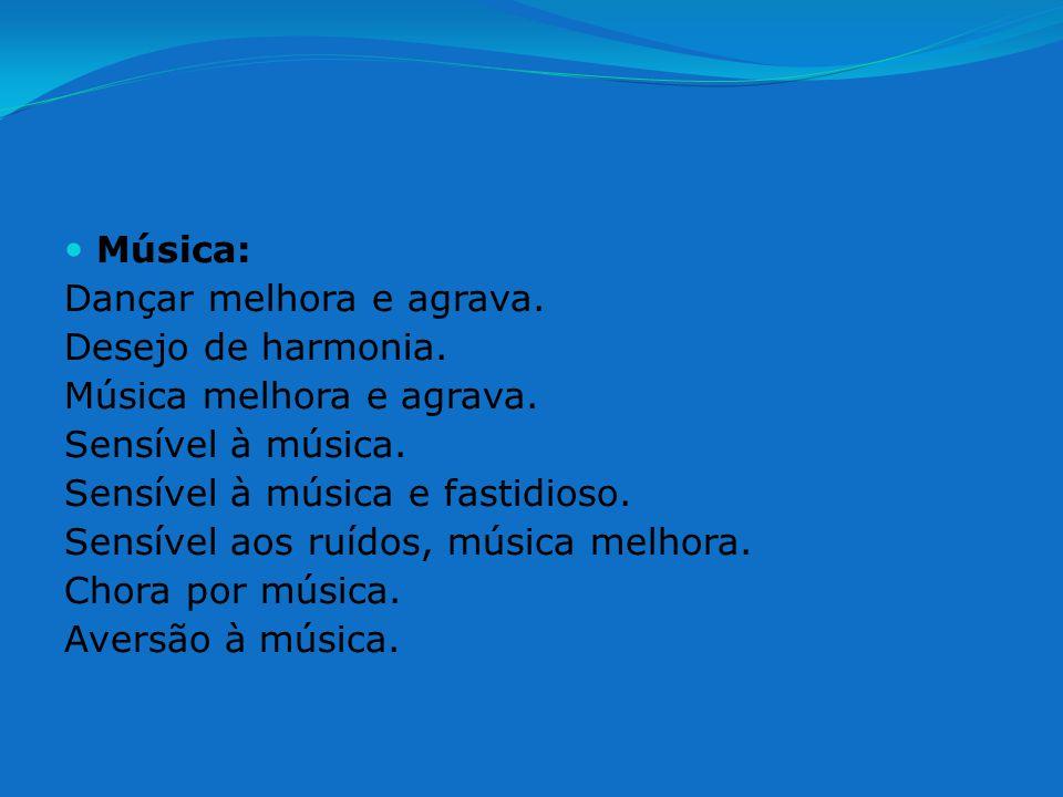 Música: Dançar melhora e agrava. Desejo de harmonia. Música melhora e agrava. Sensível à música. Sensível à música e fastidioso. Sensível aos ruídos,