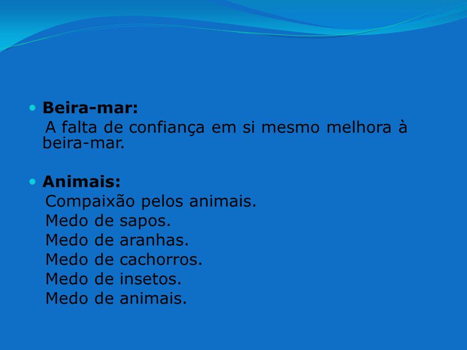 Beira-mar: A falta de confiança em si mesmo melhora à beira-mar. Animais: Compaixão pelos animais. Medo de sapos. Medo de aranhas. Medo de cachorros.