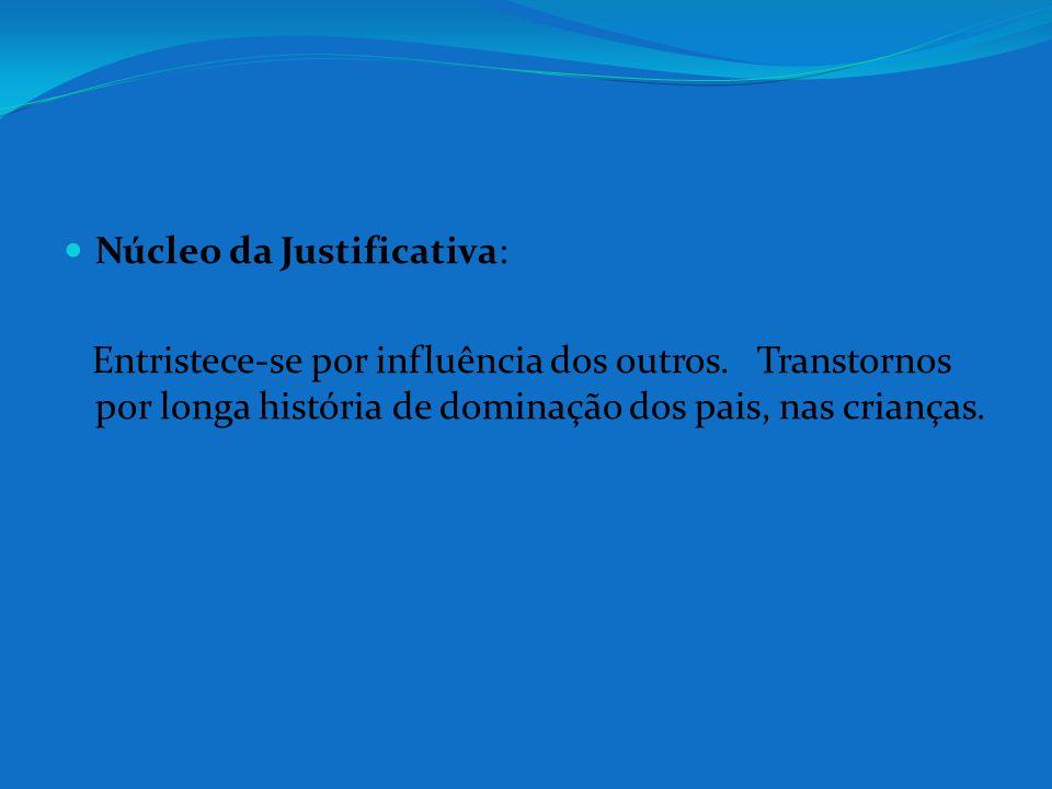 Núcleo da Justificativa: Entristece-se por influência dos outros. Transtornos por longa história de dominação dos pais, nas crianças.