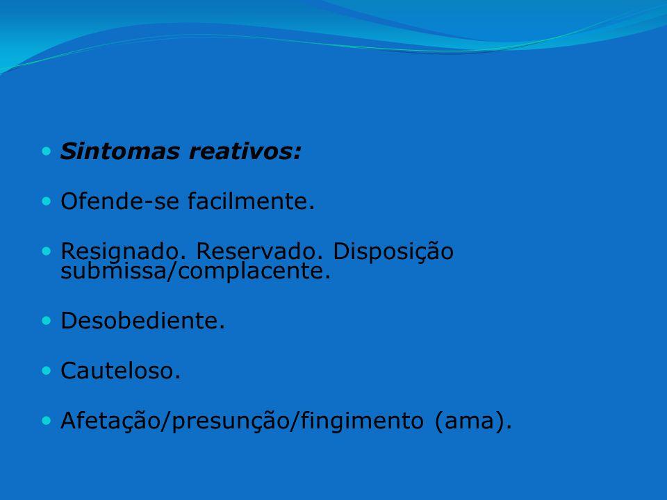Sintomas reativos: Ofende-se facilmente. Resignado. Reservado. Disposição submissa/complacente. Desobediente. Cauteloso. Afetação/presunção/fingimento