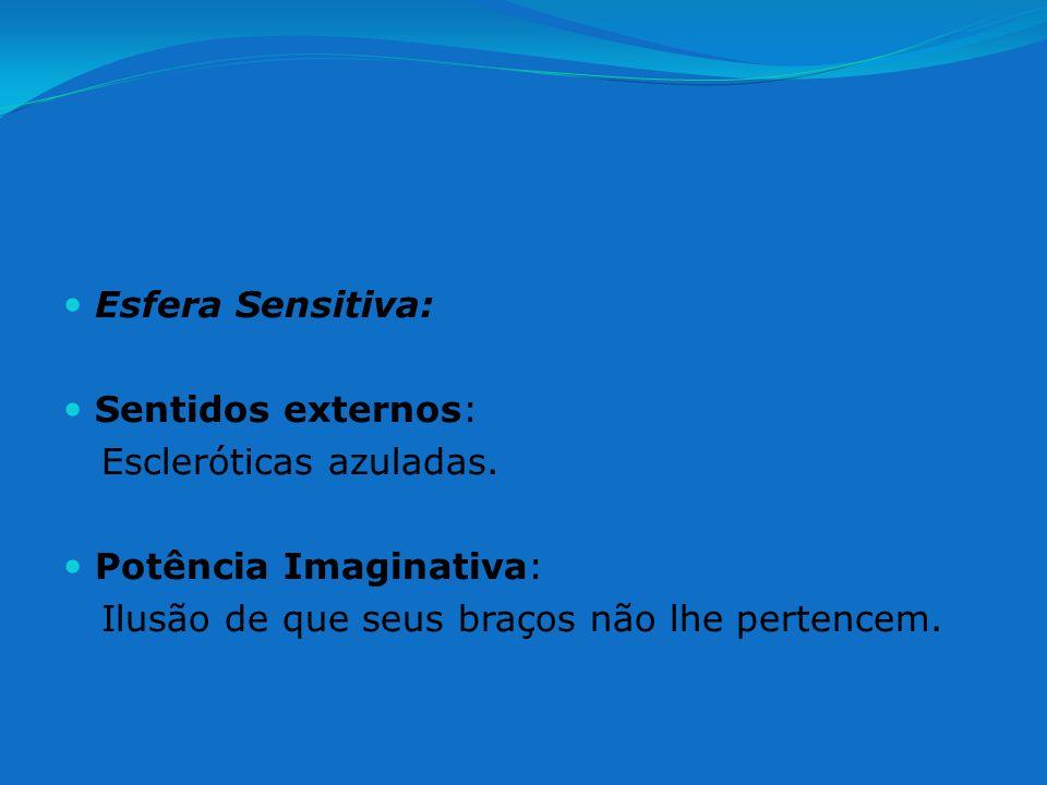 Esfera Sensitiva: Sentidos externos: Escleróticas azuladas. Potência Imaginativa: Ilusão de que seus braços não lhe pertencem.