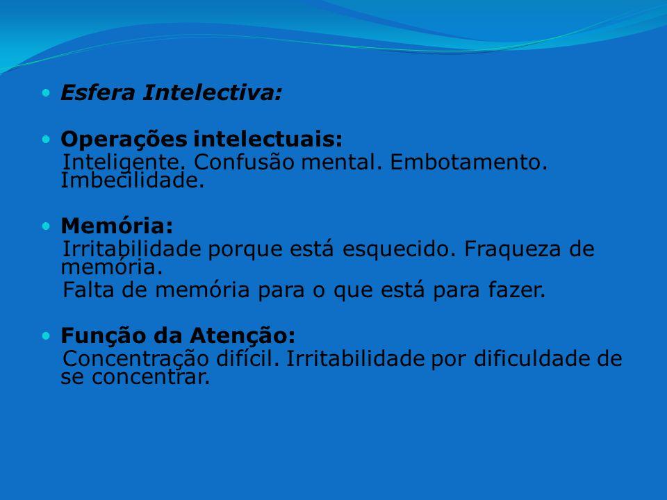 Esfera Intelectiva: Operações intelectuais: Inteligente. Confusão mental. Embotamento. Imbecilidade. Memória: Irritabilidade porque está esquecido. Fr