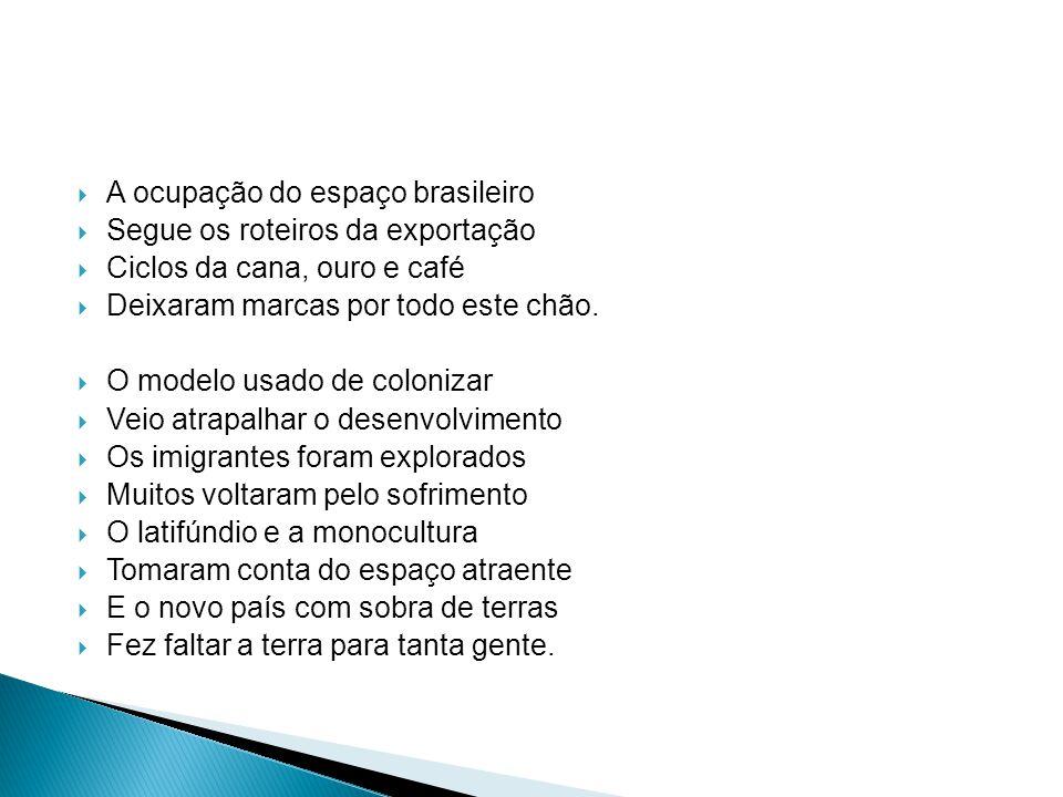 A ocupação do espaço brasileiro Segue os roteiros da exportação Ciclos da cana, ouro e café Deixaram marcas por todo este chão. O modelo usado de colo