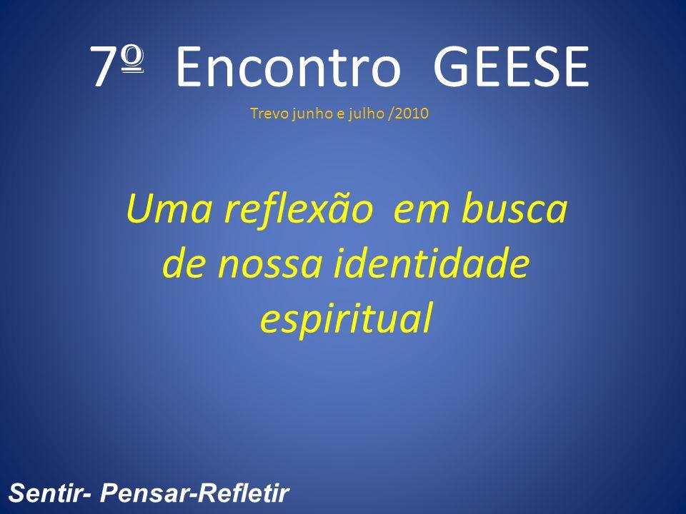 7 º Encontro GEESE Trevo junho e julho /2010 Uma reflexão em busca de nossa identidade espiritual Sentir- Pensar-Refletir