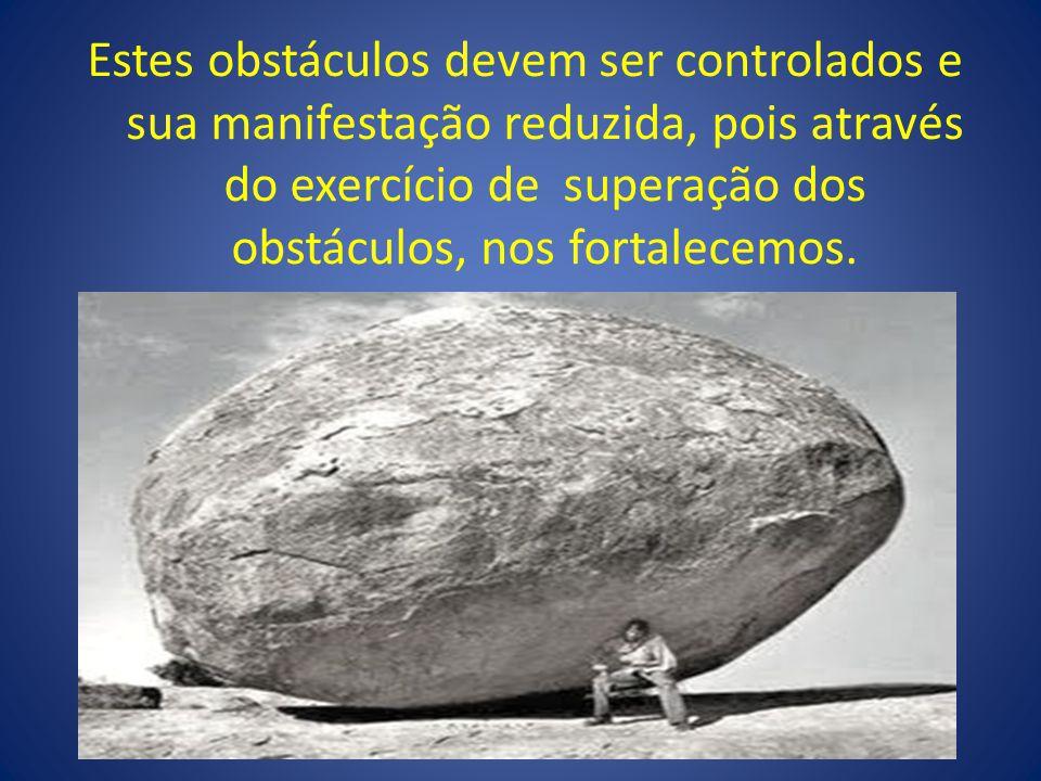 Estes obstáculos devem ser controlados e sua manifestação reduzida, pois através do exercício de superação dos obstáculos, nos fortalecemos.