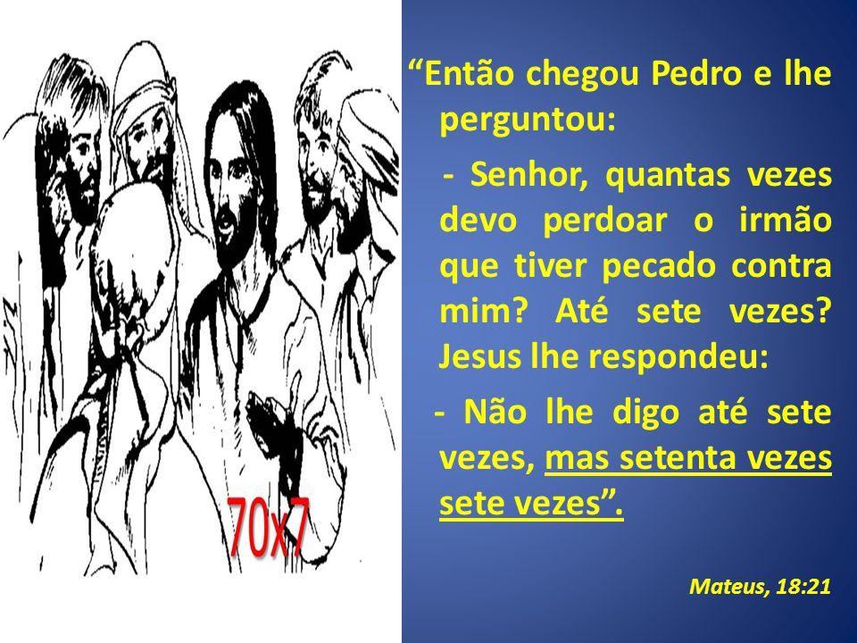 Então chegou Pedro e lhe perguntou: - Senhor, quantas vezes devo perdoar o irmão que tiver pecado contra mim.