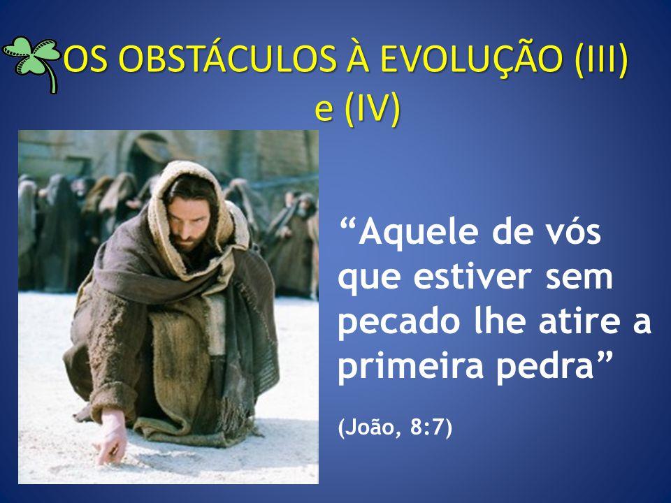 OS OBSTÁCULOS À EVOLUÇÃO (III) e (IV) Aquele de vós que estiver sem pecado lhe atire a primeira pedra (João, 8:7)