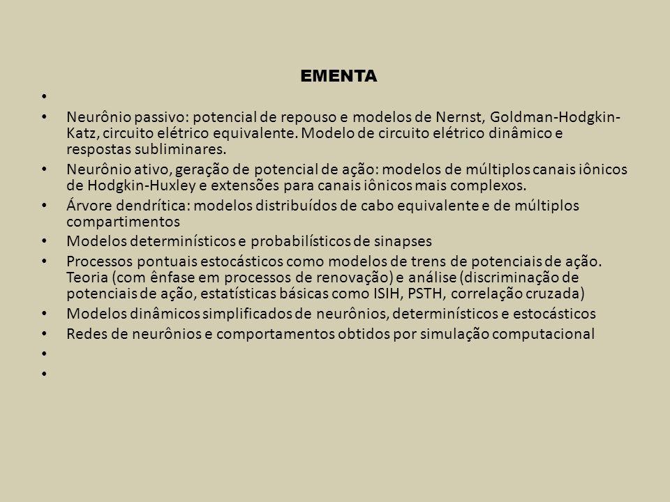 Proposta de sequência de estudos [capítulos ou páginas se referem ao livro de Sterratt et al, 2011) Modelos sub-liminares de um neurônio Potencial de membrana em regime estacionário e correntes envolvidas (equações de Nernst, Goldman e Goldman-Hodgkin- Katz) [cap 2 e notas de aula] Modelos de circuitos elétricos equivalentes [cap 2 e notas de aula] Circuito de primeira ordem equivalente: impedância de entrada, constante de tempo da membrana, efeito de ação sináptica via condutância variável no tempo (geração de PEPS e PIPS, potencial de reversão, simulação por Simulink) [notas de aula] Modelo de um compartimento cilíndrico passivo (pequeno trecho de cabo passivo) [cap 2 e notas de aula] Modelo de cabo a parâmetros distribuídos [cap 2 e notas de aula]