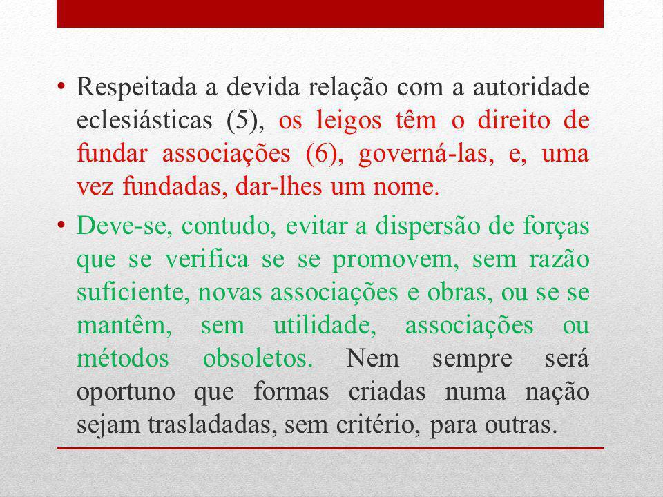 Respeitada a devida relação com a autoridade eclesiásticas (5), os leigos têm o direito de fundar associações (6), governá-las, e, uma vez fundadas, d
