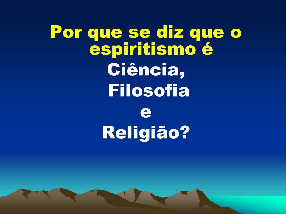 Por que se diz que o espiritismo é Ciência, Filosofia e Religião?