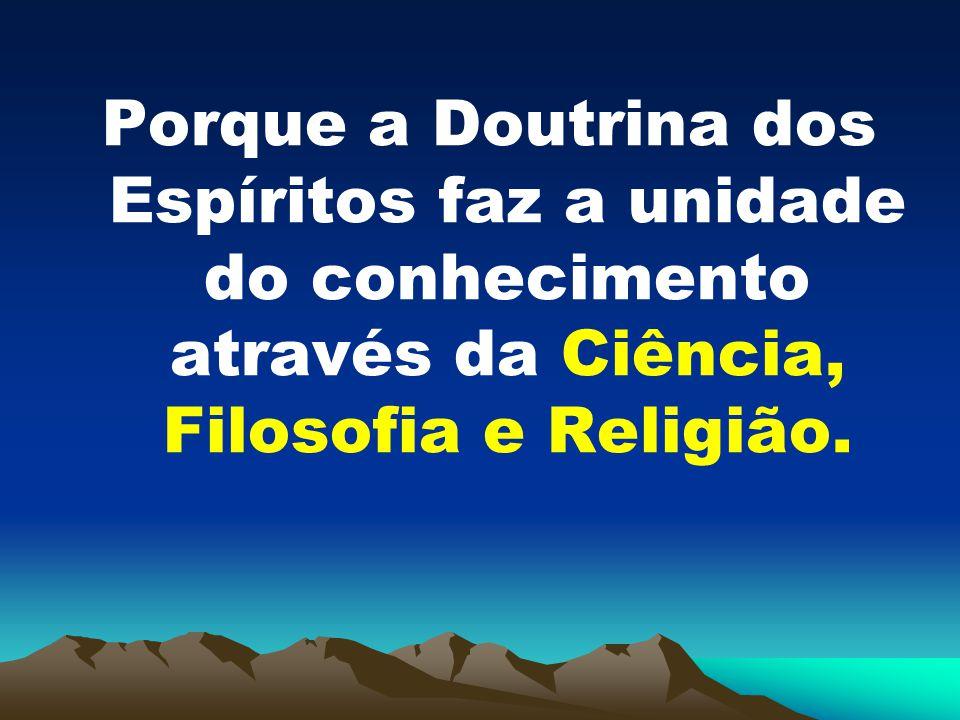 Porque a Doutrina dos Espíritos faz a unidade do conhecimento através da Ciência, Filosofia e Religião.