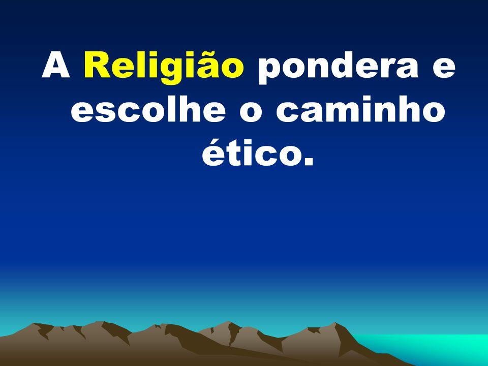 A Religião pondera e escolhe o caminho ético.