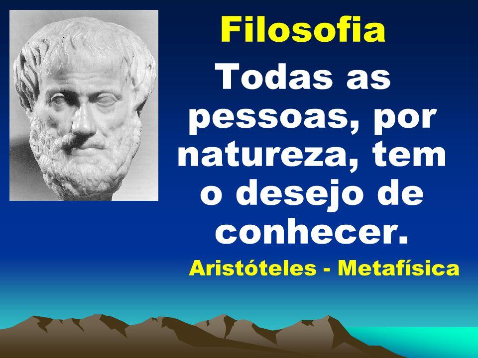Filosofia Todas as pessoas, por natureza, tem o desejo de conhecer. Aristóteles - Metafísica