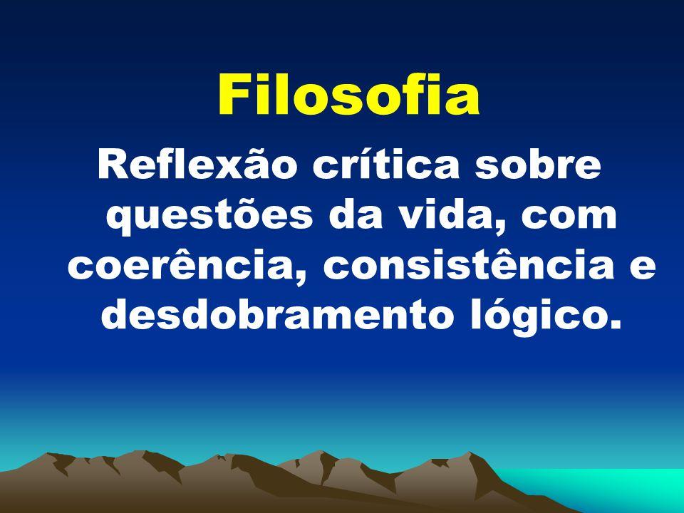 Filosofia Reflexão crítica sobre questões da vida, com coerência, consistência e desdobramento lógico.
