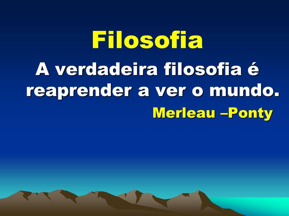 Filosofia A verdadeira filosofia é reaprender a ver o mundo. Merleau –Ponty Merleau –Ponty