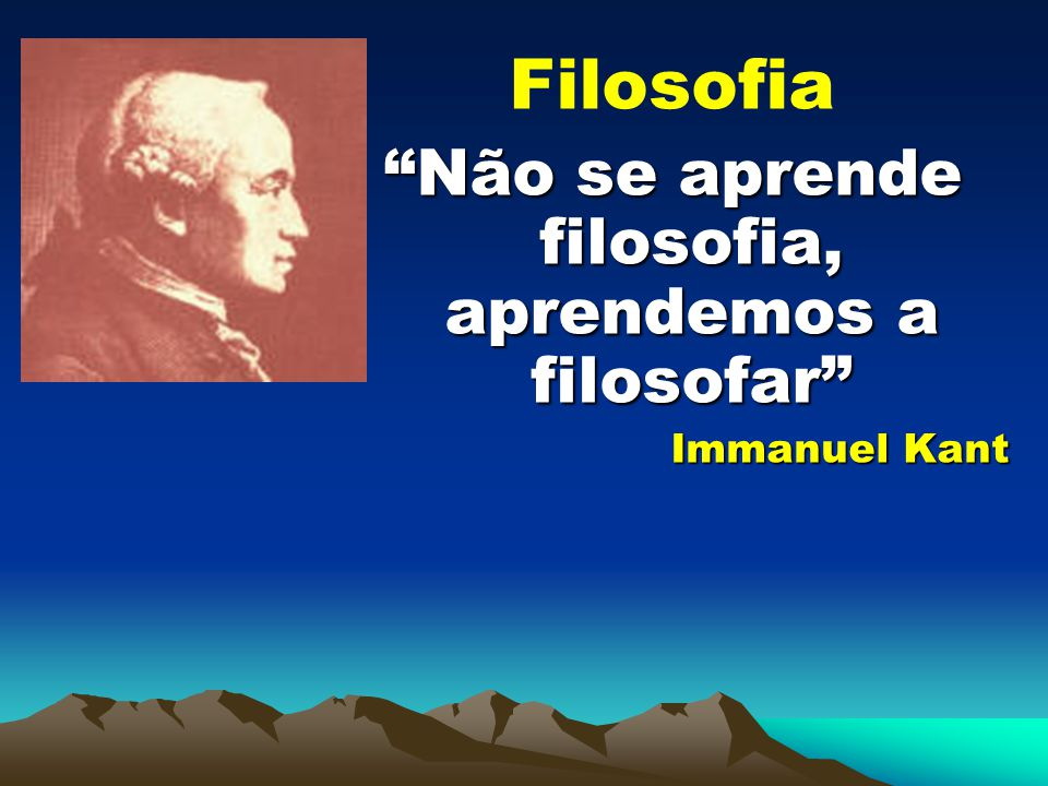 Filosofia Não se aprende filosofia, aprendemos a filosofar Immanuel Kant