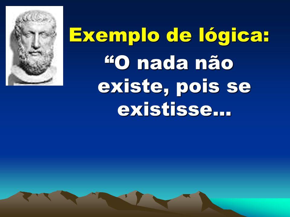 Exemplo de lógica: O nada não existe, pois se existisse...