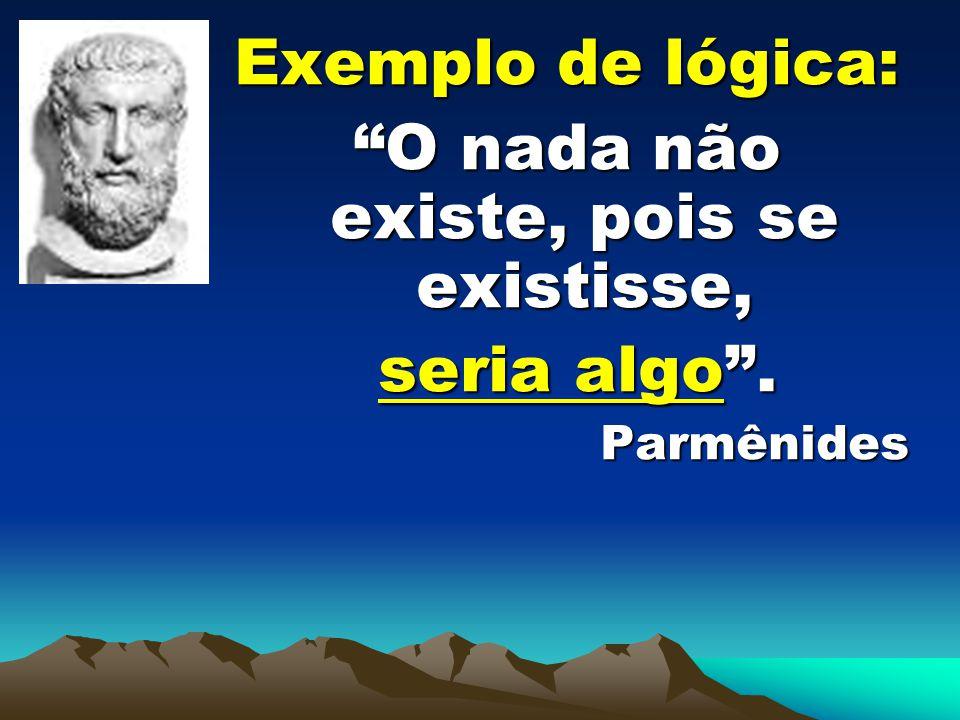 Exemplo de lógica: O nada não existe, pois se existisse, seria algo. seria algo.Parmênides