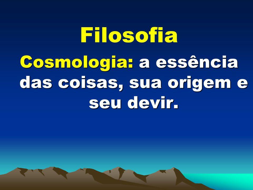 Filosofia Cosmologia: a essência das coisas, sua origem e seu devir.