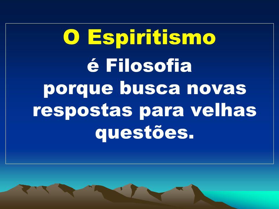 O Espiritismo é Filosofia porque busca novas respostas para velhas questões.