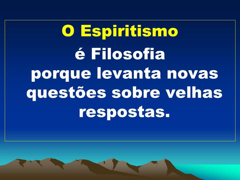 O Espiritismo é Filosofia porque levanta novas questões sobre velhas respostas.