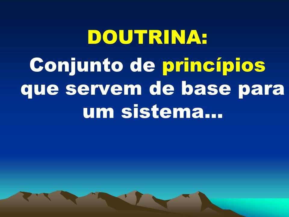 DOUTRINA: Conjunto de princípios que servem de base para um sistema...