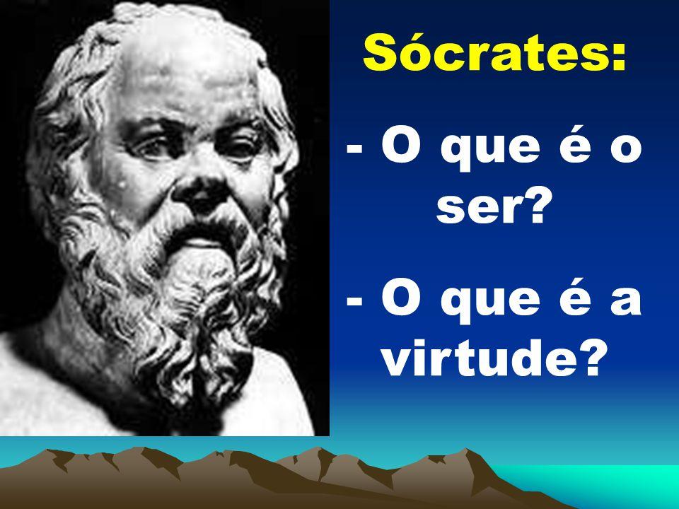 Sócrates: - O que é o ser? - O que é a virtude?