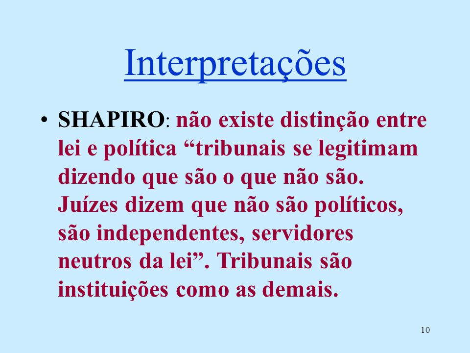 10 Interpretações SHAPIRO : não existe distinção entre lei e política tribunais se legitimam dizendo que são o que não são. Juízes dizem que não são p