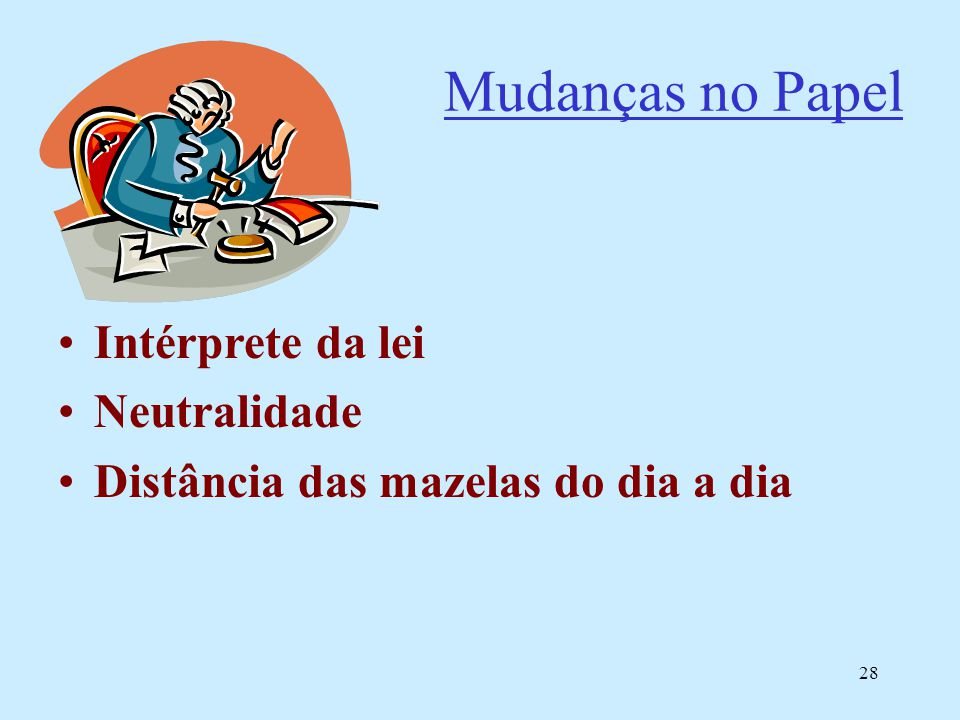 28 Mudanças no Papel Intérprete da lei Neutralidade Distância das mazelas do dia a dia