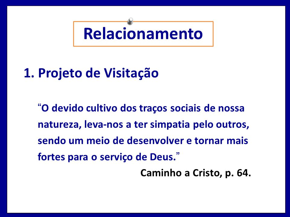 Relacionamento 1. Projeto de Visitação O devido cultivo dos traços sociais de nossa natureza, leva-nos a ter simpatia pelo outros, sendo um meio de de