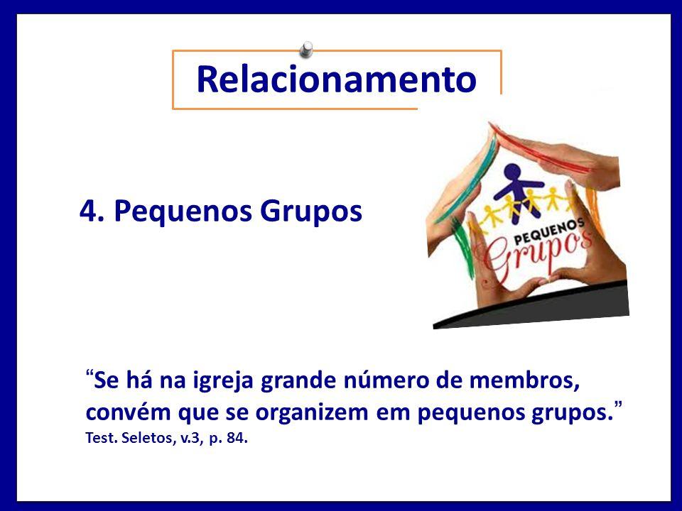 Relacionamento 4. Pequenos Grupos Se há na igreja grande número de membros, convém que se organizem em pequenos grupos. Test. Seletos, v.3, p. 84.
