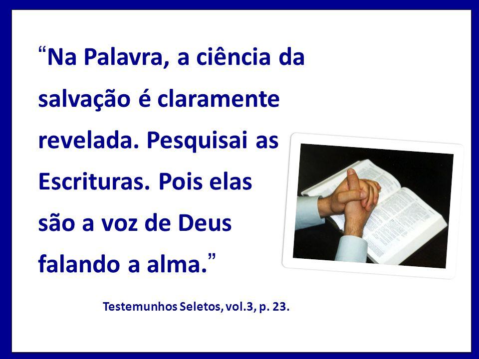 Na Palavra, a ciência da salvação é claramente revelada. Pesquisai as Escrituras. Pois elas são a voz de Deus falando a alma. Testemunhos Seletos, vol