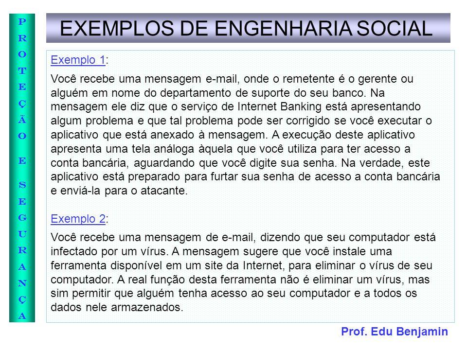 Prof. Edu Benjamin PROTEÇÃOESEGURANÇAPROTEÇÃOESEGURANÇA EXEMPLOS DE ENGENHARIA SOCIAL Exemplo 1: Você recebe uma mensagem e-mail, onde o remetente é o