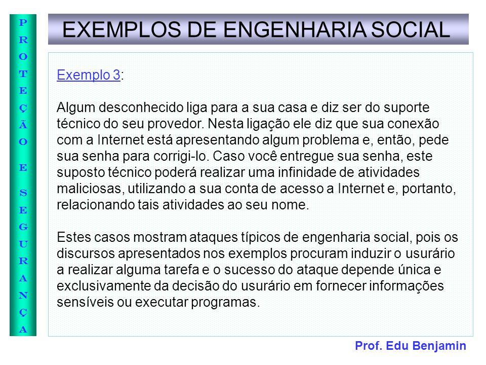 Prof. Edu Benjamin PROTEÇÃOESEGURANÇAPROTEÇÃOESEGURANÇA EXEMPLOS DE ENGENHARIA SOCIAL Exemplo 3: Algum desconhecido liga para a sua casa e diz ser do