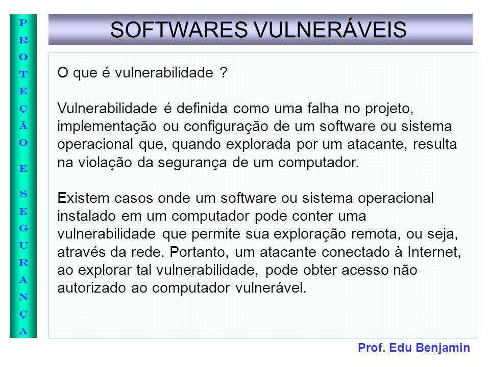Prof. Edu Benjamin PROTEÇÃOESEGURANÇAPROTEÇÃOESEGURANÇA SOFTWARES VULNERÁVEIS O que é vulnerabilidade ? Vulnerabilidade é definida como uma falha no p