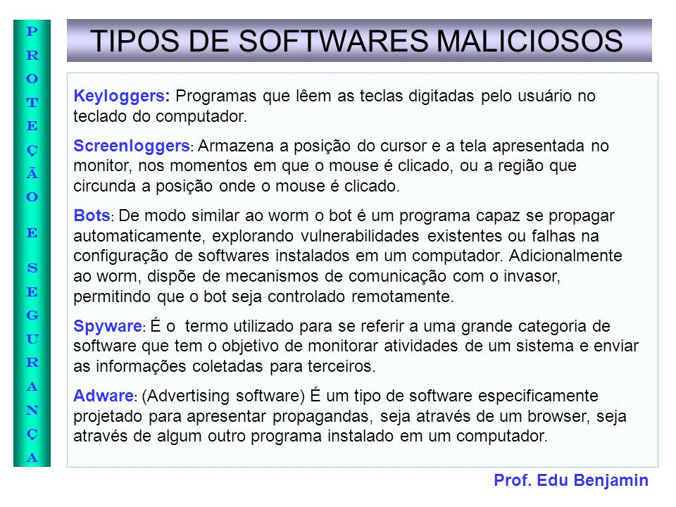 Prof. Edu Benjamin PROTEÇÃOESEGURANÇAPROTEÇÃOESEGURANÇA TIPOS DE SOFTWARES MALICIOSOS Keyloggers: Programas que lêem as teclas digitadas pelo usuário