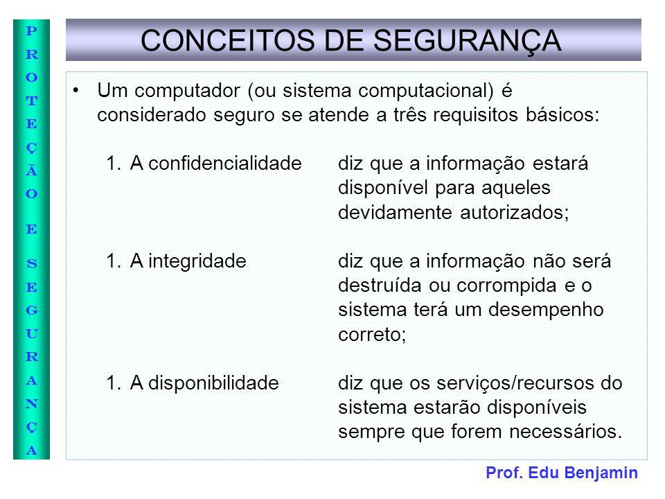 Prof. Edu Benjamin PROTEÇÃOESEGURANÇAPROTEÇÃOESEGURANÇA CONCEITOS DE SEGURANÇA Um computador (ou sistema computacional) é considerado seguro se atende