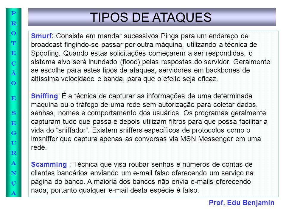 Prof. Edu Benjamin PROTEÇÃOESEGURANÇAPROTEÇÃOESEGURANÇA TIPOS DE ATAQUES Smurf: Consiste em mandar sucessivos Pings para um endereço de broadcast fing