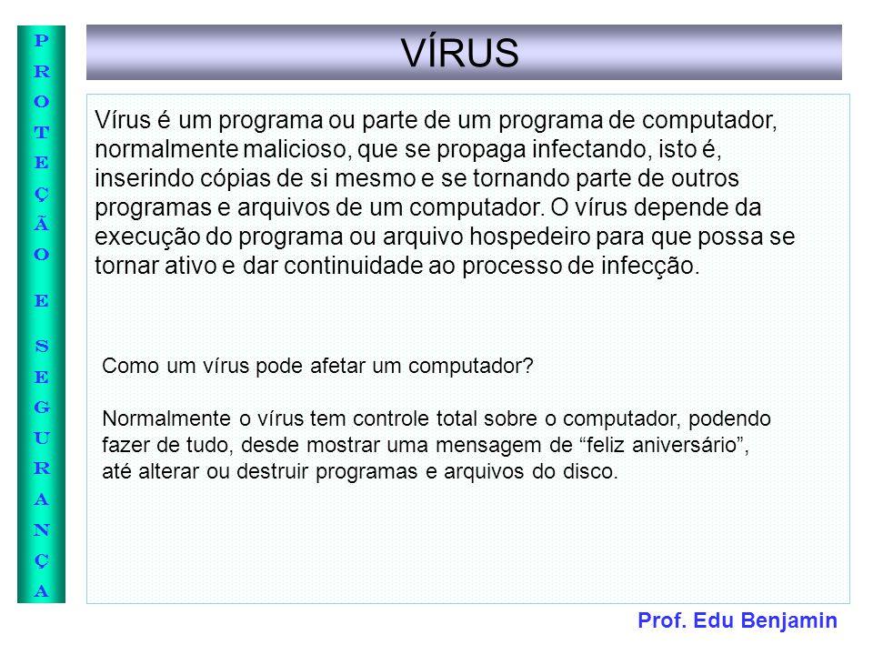 Prof. Edu Benjamin PROTEÇÃOESEGURANÇAPROTEÇÃOESEGURANÇA VÍRUS Vírus é um programa ou parte de um programa de computador, normalmente malicioso, que se