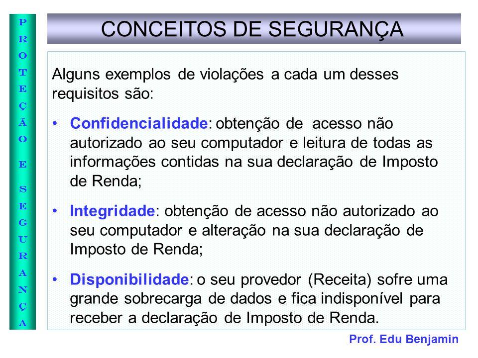 Prof. Edu Benjamin PROTEÇÃOESEGURANÇAPROTEÇÃOESEGURANÇA CONCEITOS DE SEGURANÇA Alguns exemplos de violações a cada um desses requisitos são: Confidenc