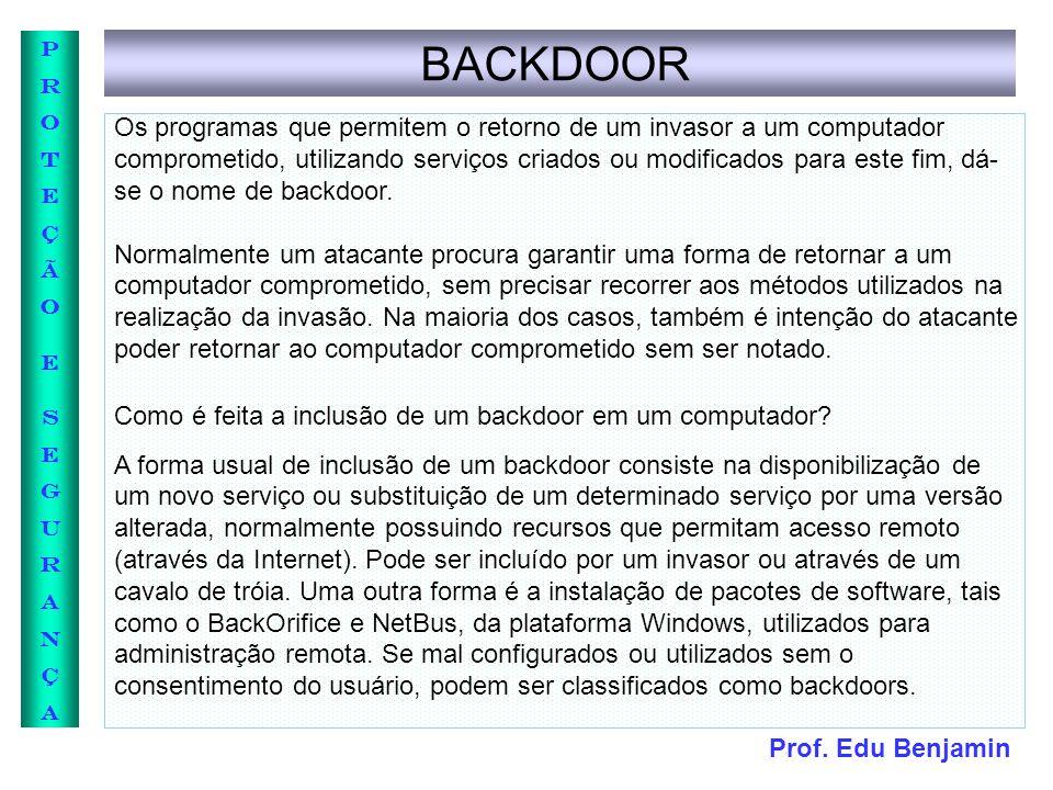 Prof. Edu Benjamin PROTEÇÃOESEGURANÇAPROTEÇÃOESEGURANÇA BACKDOOR Os programas que permitem o retorno de um invasor a um computador comprometido, utili
