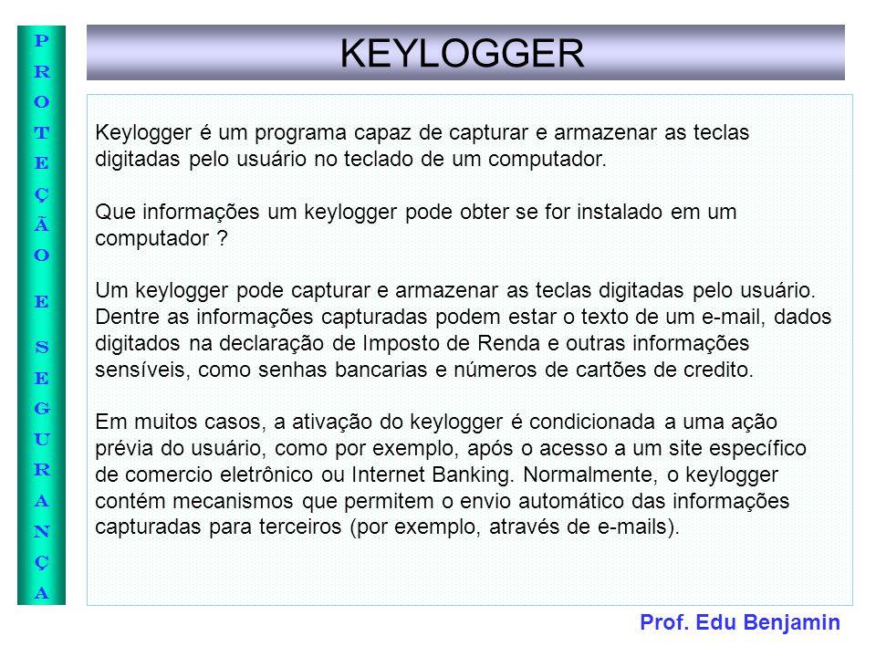 Prof. Edu Benjamin PROTEÇÃOESEGURANÇAPROTEÇÃOESEGURANÇA KEYLOGGER Keylogger é um programa capaz de capturar e armazenar as teclas digitadas pelo usuár