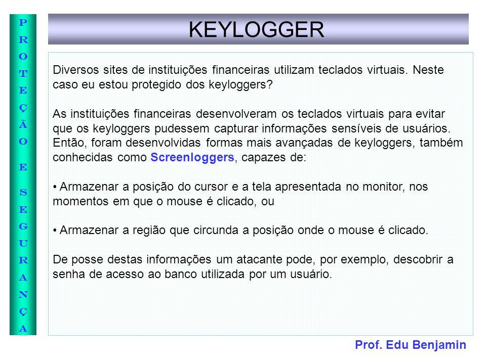 Prof. Edu Benjamin PROTEÇÃOESEGURANÇAPROTEÇÃOESEGURANÇA KEYLOGGER Diversos sites de instituições financeiras utilizam teclados virtuais. Neste caso eu